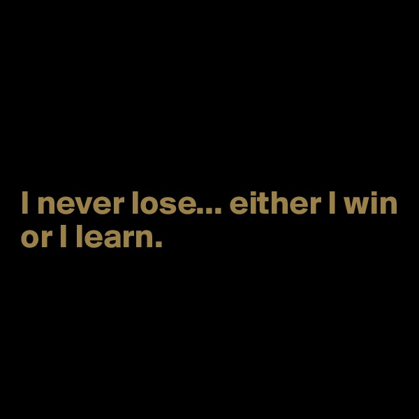 I never lose... either I win or I learn.