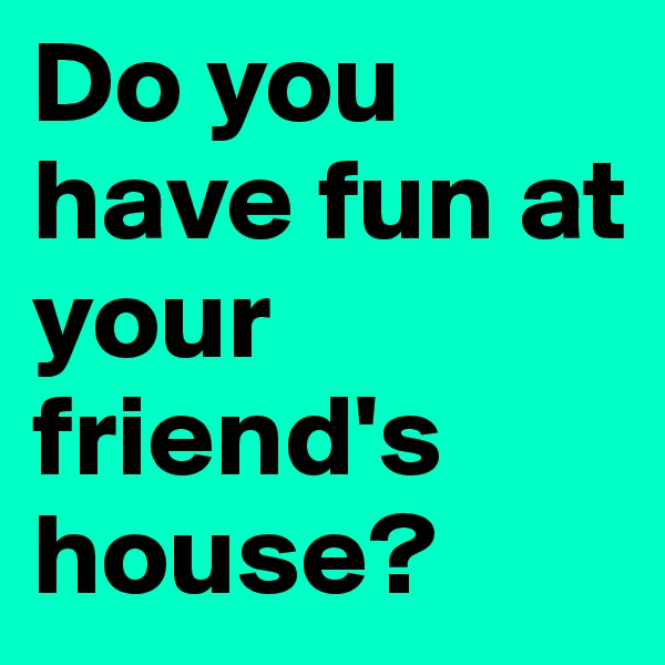 Do you have fun at your friend's house?