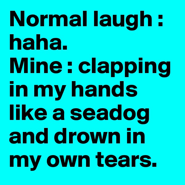 Normal laugh : haha. Mine : clapping in my hands like a seadog and drown in my own tears.
