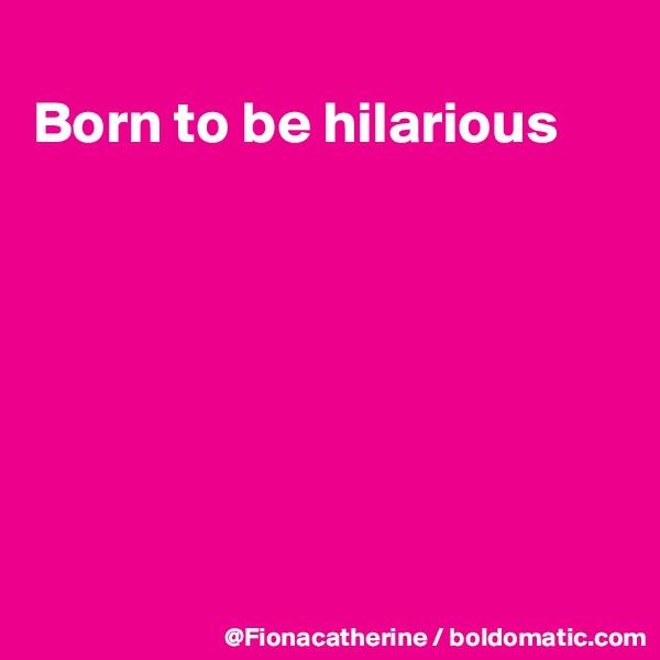 Born to be hilarious