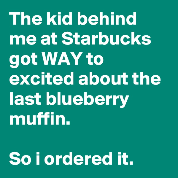 The kid behind me at Starbucks got WAY to excited about the last blueberry muffin.  So i ordered it.