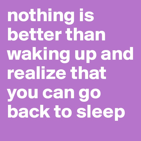 nothing is better than waking up and realize that you can go back to sleep