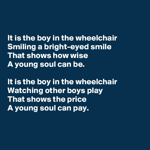 It is the boy in the wheelchair Smiling a bright-eyed smile That shows how wise A young soul can be.  It is the boy in the wheelchair Watching other boys play That shows the price A young soul can pay.