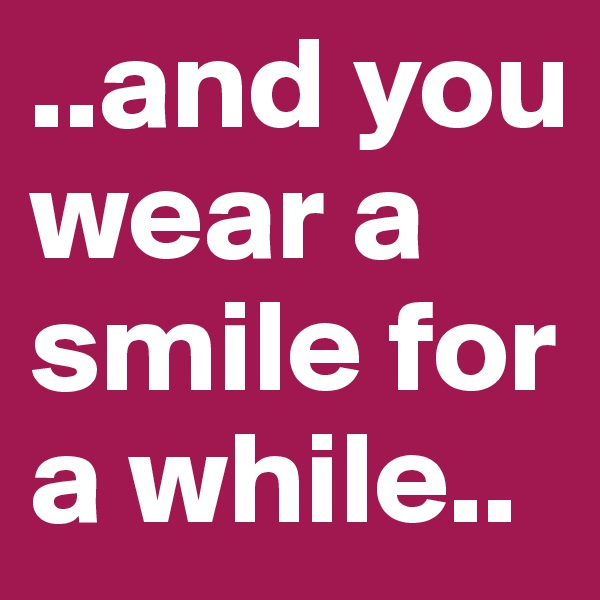 ..and you wear a smile for a while..