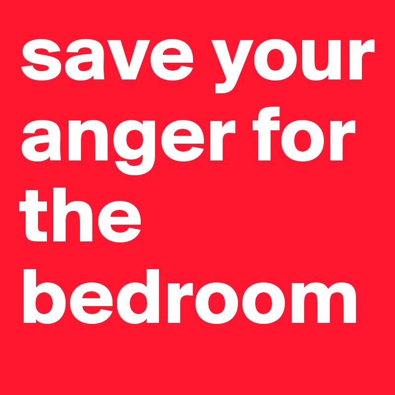 save your anger for the bedroom