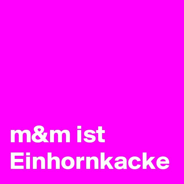 m&m ist   Einhornkacke