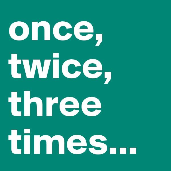 once, twice, three times...