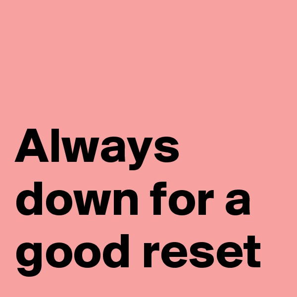 Always down for a good reset