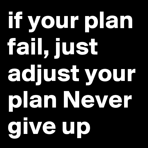 if your plan fail, just adjust your plan Never give up