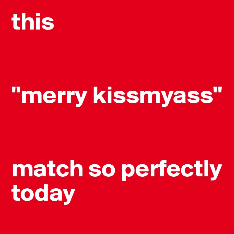 """this   """"merry kissmyass""""    match so perfectly today"""