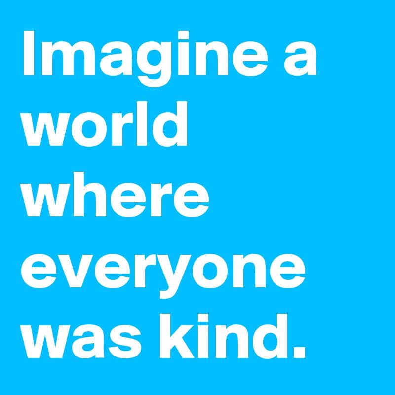 Imagine a world where everyone was kind.