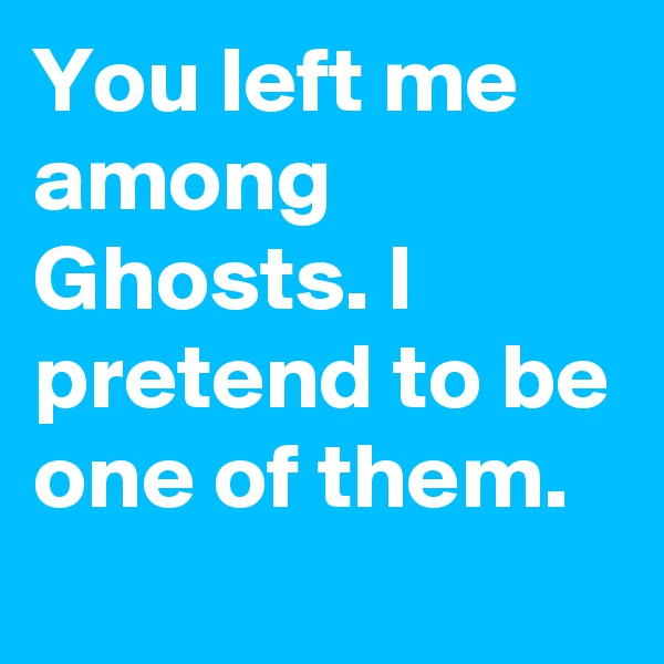 You left me among Ghosts. I pretend to be one of them.