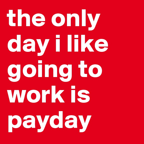 the only day i like going to work is payday