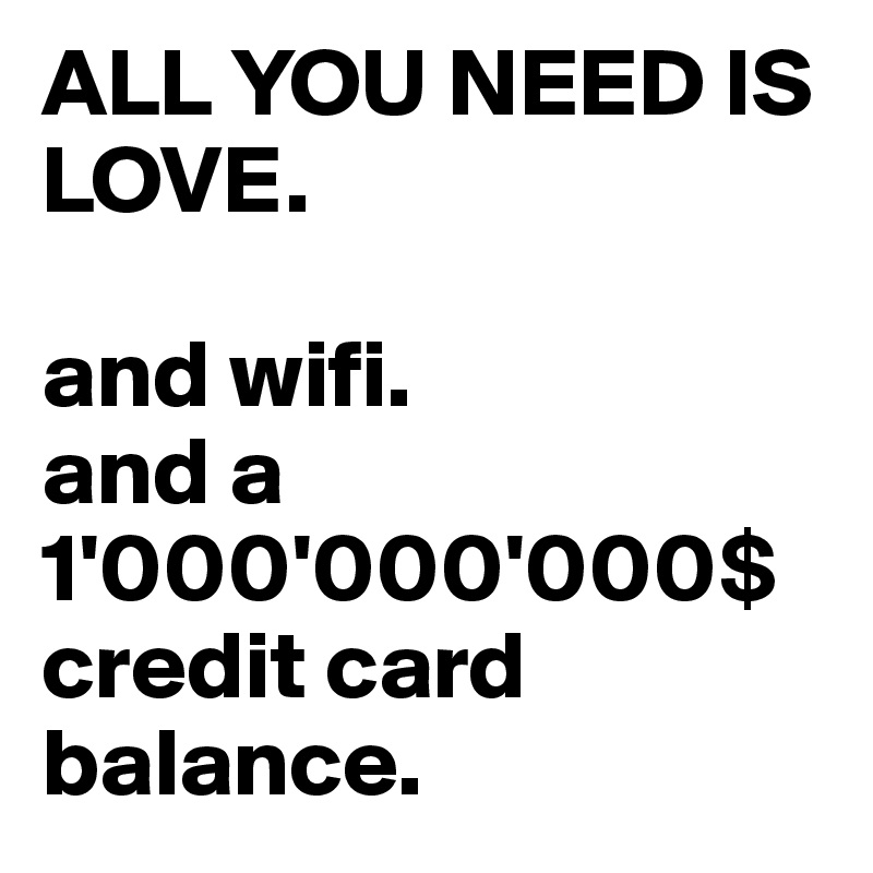 ALL YOU NEED IS LOVE.   and wifi.  and a 1'000'000'000$ credit card balance.