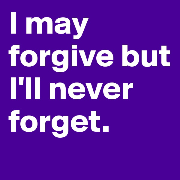 I may forgive but I'll never forget.