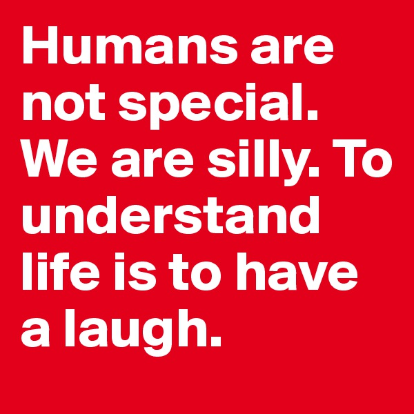 Humans are not special. We are silly. To understand life is to have a laugh.