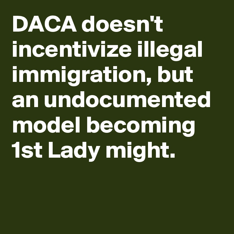 DACA doesn't incentivize illegal immigration, but an undocumented model becoming 1st Lady might.