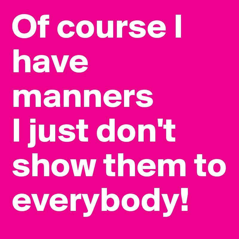 Of course I have manners I just don't show them to everybody!