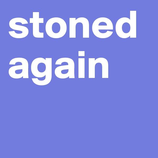 stoned again