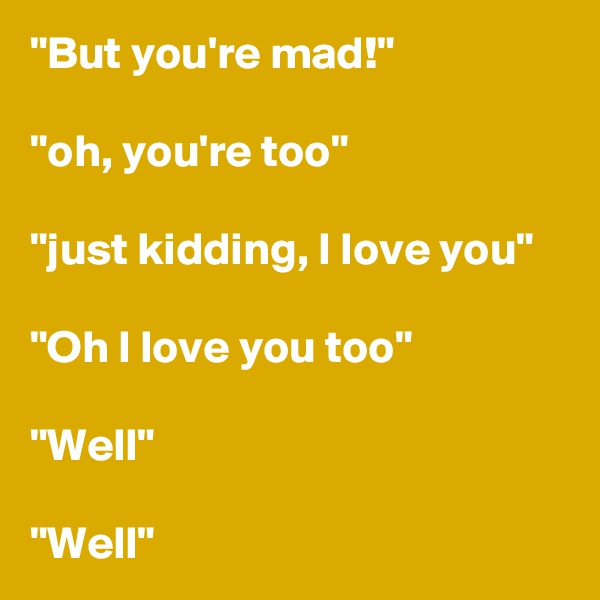 """""""But you're mad!""""  """"oh, you're too""""  """"just kidding, I love you""""  """"Oh I love you too""""  """"Well""""  """"Well"""""""