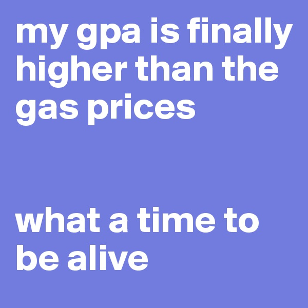 my gpa is finally higher than the gas prices    what a time to be alive