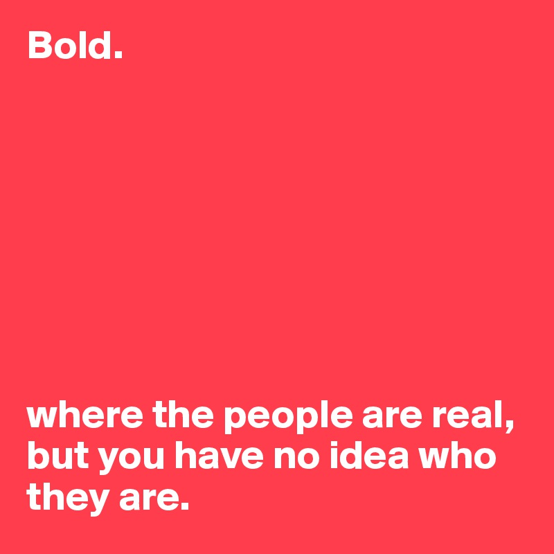 Bold.          where the people are real, but you have no idea who they are.