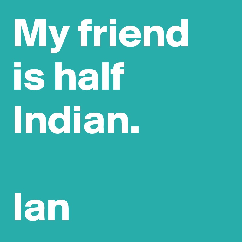 My friend is half Indian.  Ian