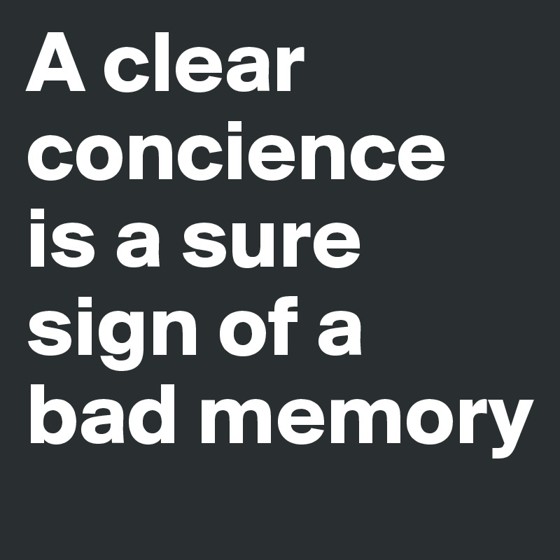 A clear concience is a sure sign of a bad memory