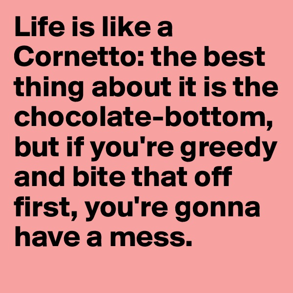 Life is like a Cornetto: the best thing about it is the chocolate-bottom, but if you're greedy and bite that off first, you're gonna have a mess.