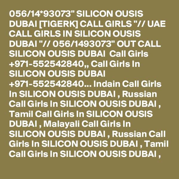 "056/14*93073"" SILICON OUSIS DUBAI [TIGERK] CALL GIRLS ""// UAE CALL GIRLS IN SILICON OUSIS DUBAI ""// 056/1493073"" OUT CALL SILICON OUSIS DUBAI  Call Girls +971-552542840,, Call Girls In SILICON OUSIS DUBAI +971-552542840... Indain Call Girls In SILICON OUSIS DUBAI , Russian Call Girls In SILICON OUSIS DUBAI , Tamil Call Girls In SILICON OUSIS DUBAI , Malayali Call Girls In SILICON OUSIS DUBAI , Russian Call Girls In SILICON OUSIS DUBAI , Tamil Call Girls In SILICON OUSIS DUBAI ,"