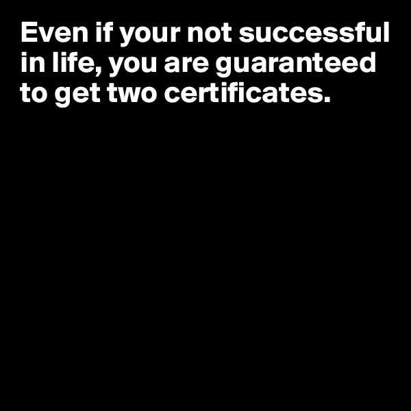 Even if your not successful in life, you are guaranteed to get two certificates.
