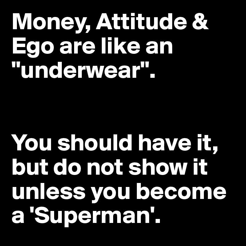 """Money, Attitude & Ego are like an """"underwear"""".    You should have it, but do not show it unless you become a 'Superman'."""
