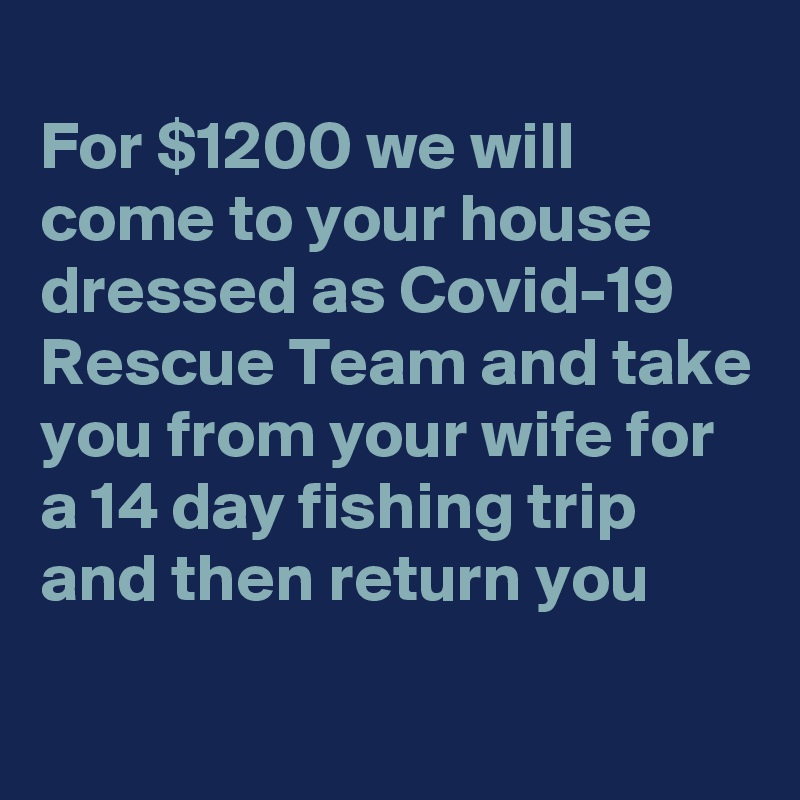 For $1200 we will come to your house dressed as Covid-19 Rescue Team and take you from your wife for a 14 day fishing trip and then return you