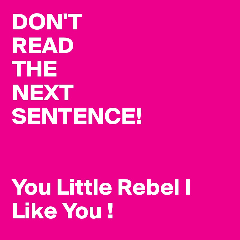 DON'T READ THE NEXT SENTENCE!   You Little Rebel I Like You !