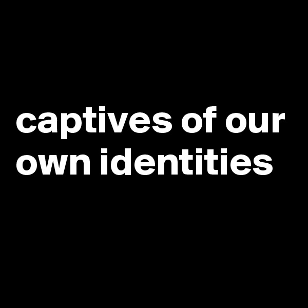captives of our own identities