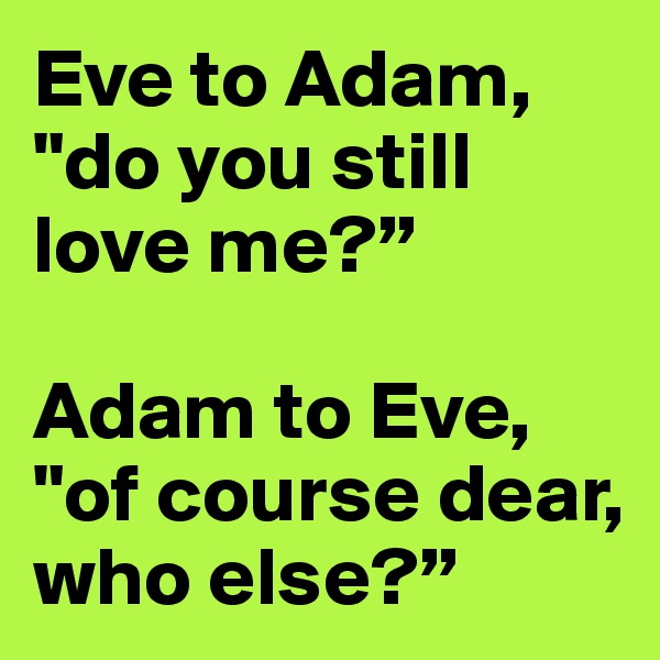 """Eve to Adam, """"do you still love me?""""  Adam to Eve, """"of course dear, who else?"""""""