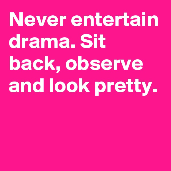 Never entertain drama. Sit back, observe and look pretty.