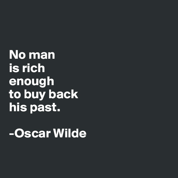 No man is rich enough  to buy back his past.  -Oscar Wilde