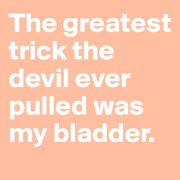 The greatest trick the devil ever pulled was my bladder.