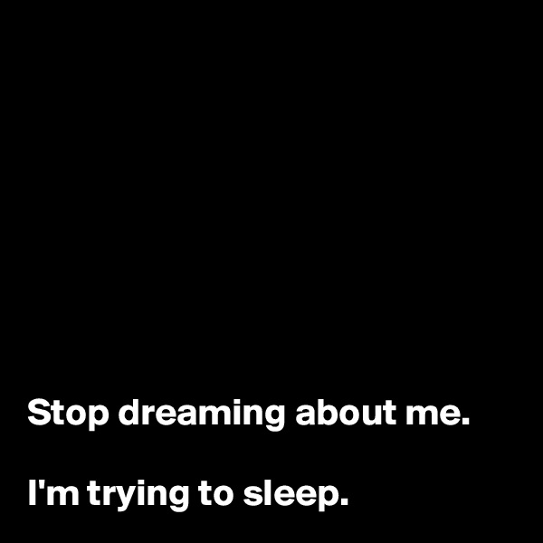 Stop dreaming about me.   I'm trying to sleep.