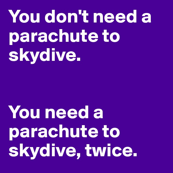 You don't need a parachute to skydive.       You need a parachute to skydive, twice.