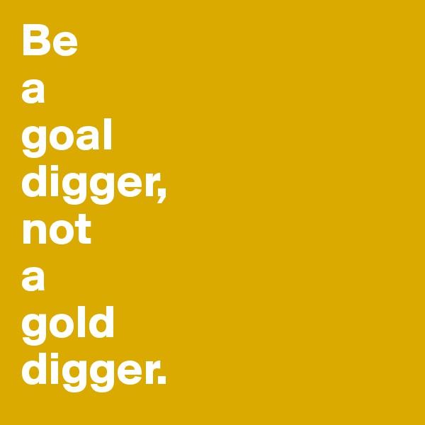 Be a goal digger, not a gold digger.