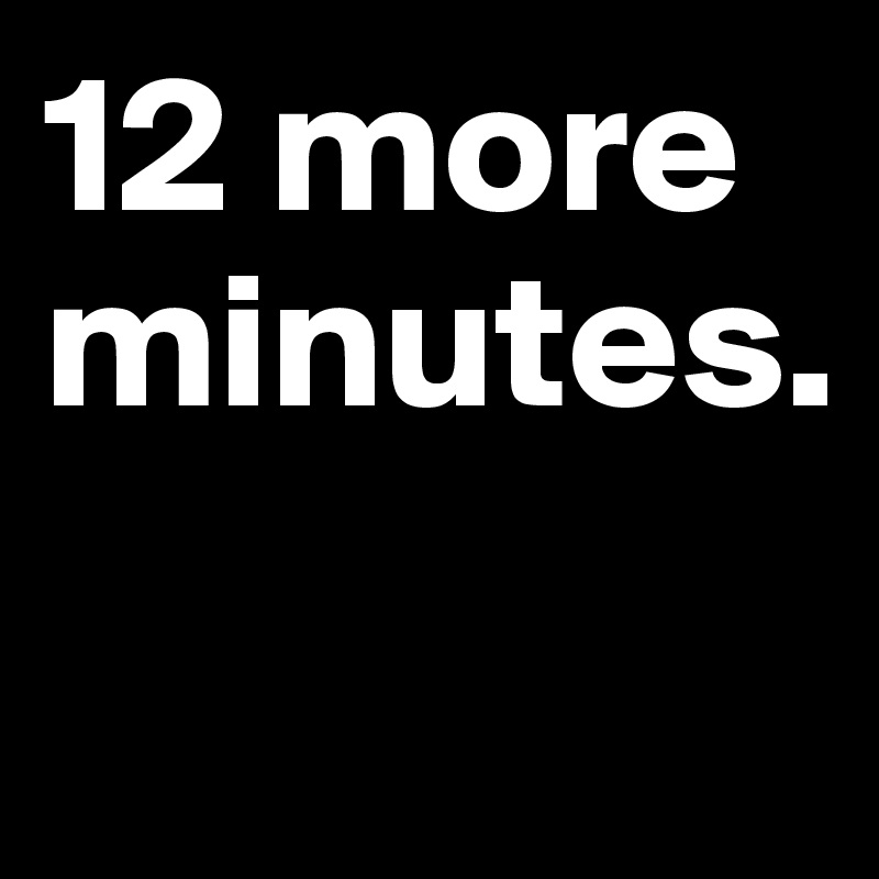 12 more minutes.