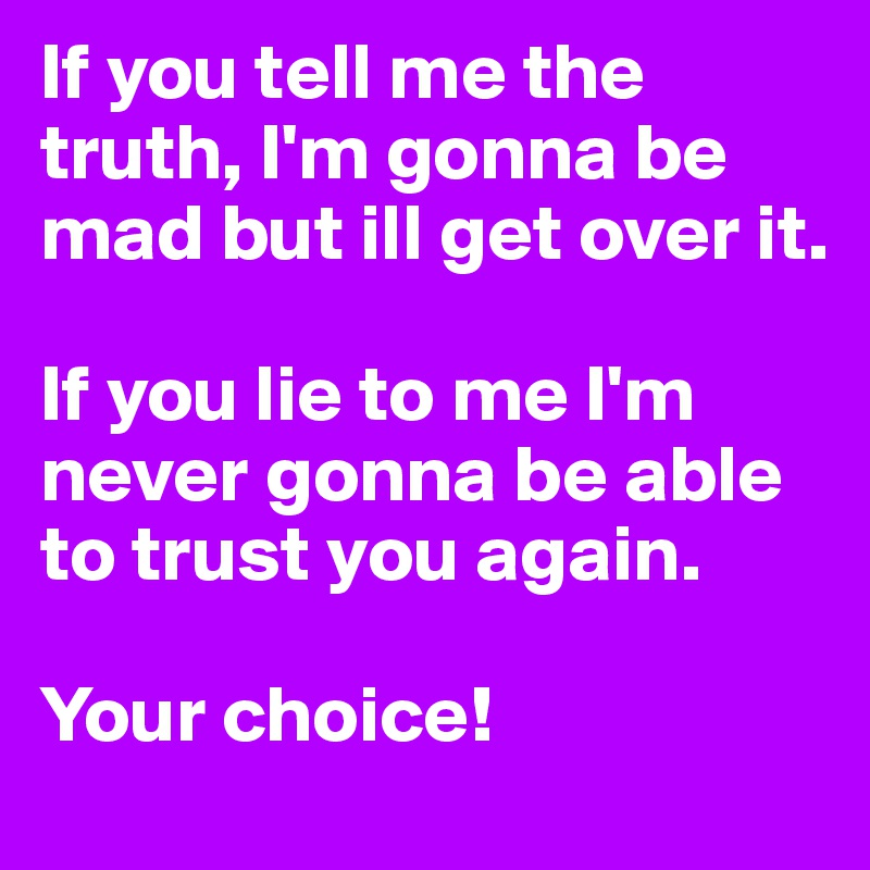 If you tell me the truth, I'm gonna be mad but ill get over it.  If you lie to me I'm never gonna be able to trust you again.   Your choice!