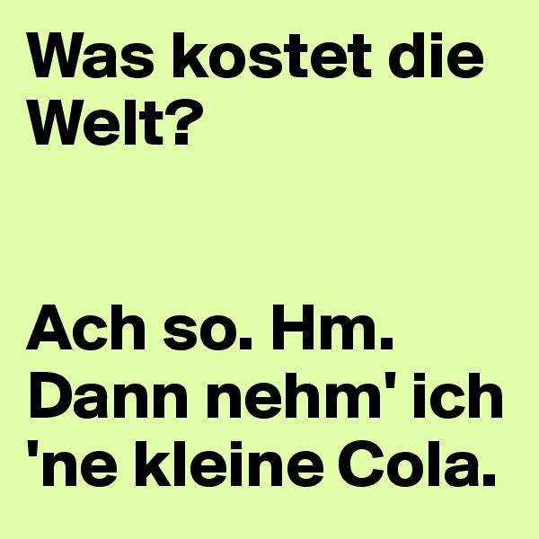 Was kostet die Welt?   Ach so. Hm. Dann nehm' ich 'ne kleine Cola.