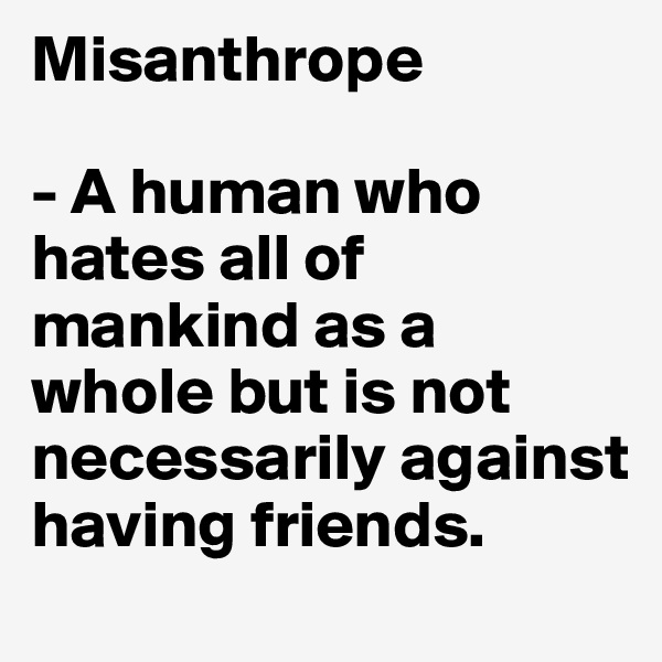 Misanthrope  - A human who hates all of mankind as a whole but is not necessarily against having friends.