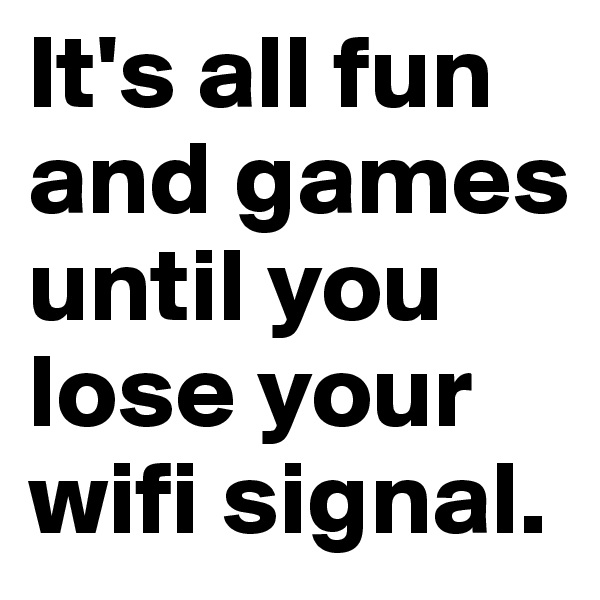 It's all fun and games until you lose your wifi signal.