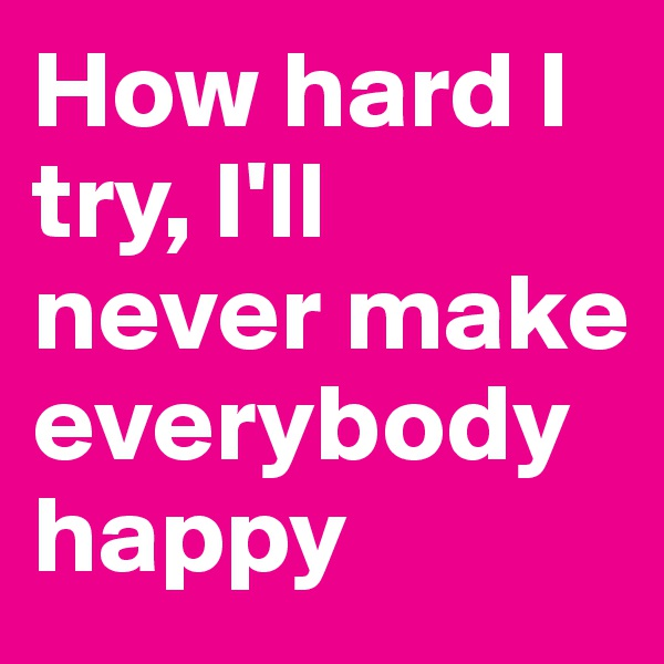 How hard I try, I'll never make everybody happy