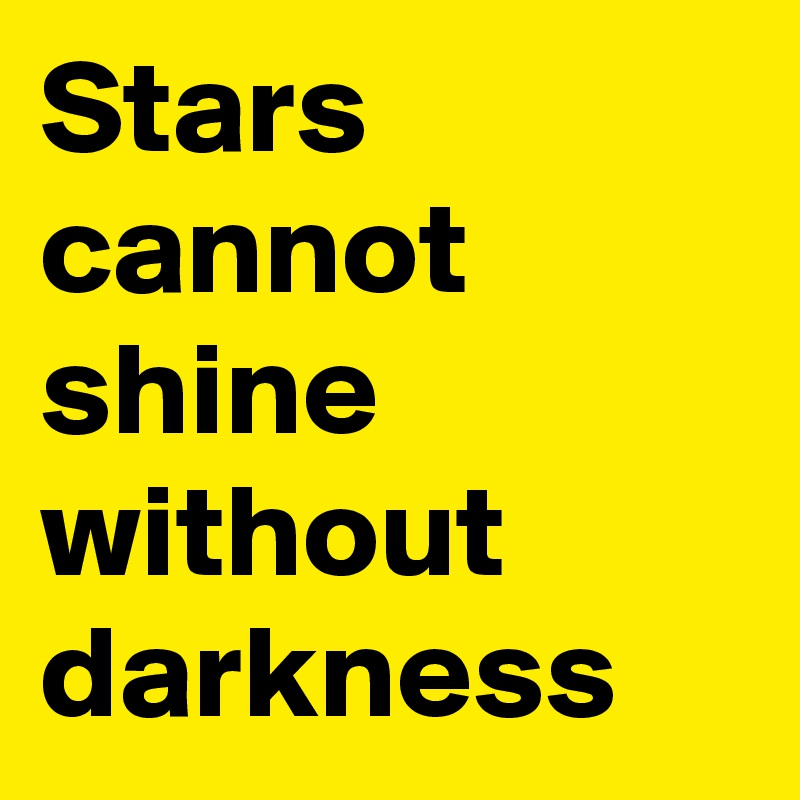 Stars cannot shine without darkness