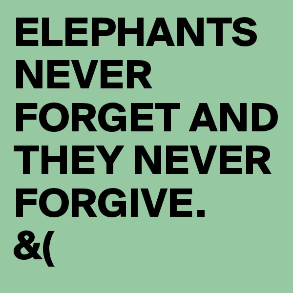 ELEPHANTS NEVER FORGET AND THEY NEVER FORGIVE. &(